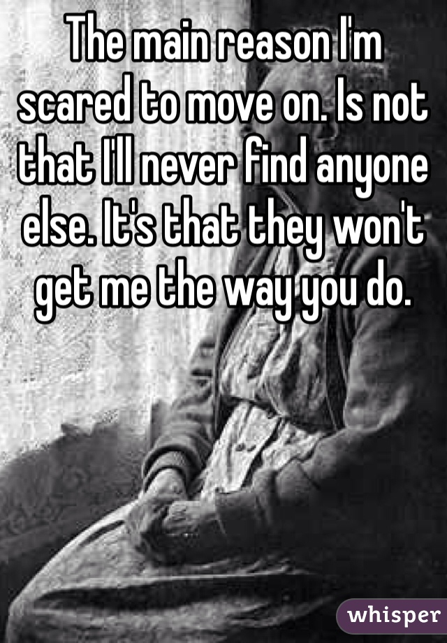 The main reason I'm scared to move on. Is not that I'll never find anyone else. It's that they won't get me the way you do.