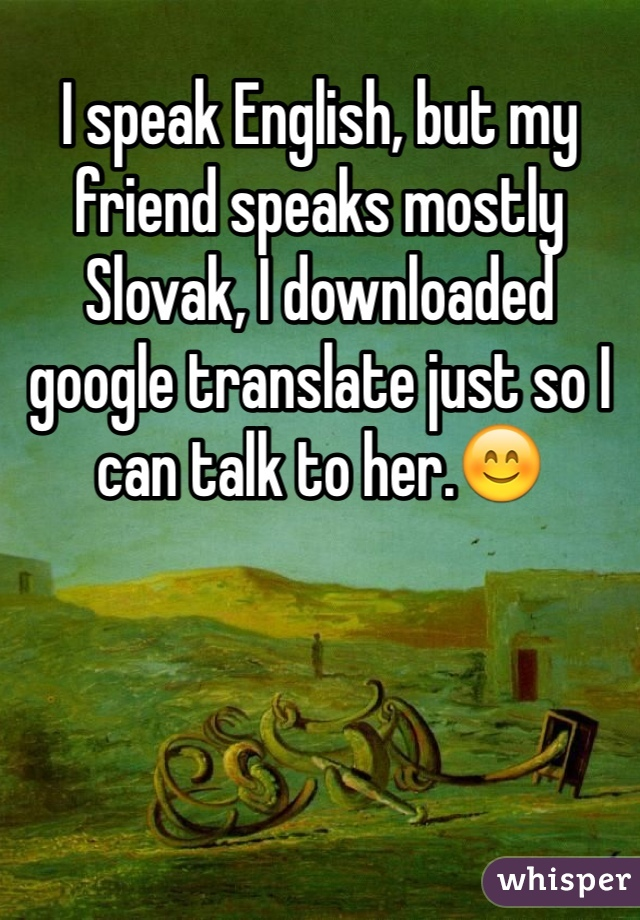 I speak English, but my friend speaks mostly Slovak, I downloaded google translate just so I can talk to her.😊