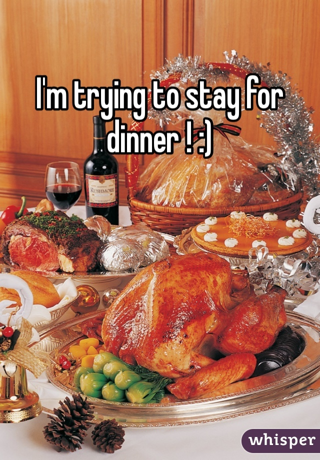 I'm trying to stay for dinner ! :)