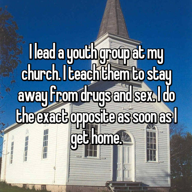I lead a youth group at my church. I teach them to stay away from drugs and sex. I do the exact opposite as soon as I get home.