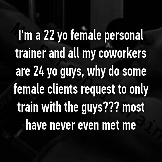 I'm a 22 yo female personal trainer and all my coworkers are 24 yo guys, why do some female clients request to only train with the guys??? most have never even met me