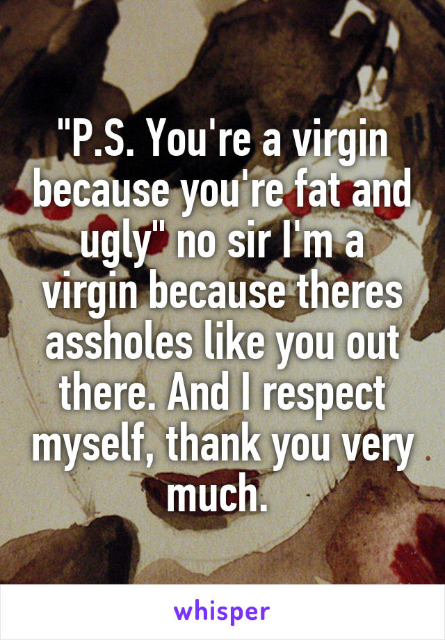 """""""P.S. You're a virgin because you're fat and ugly"""" no sir I'm a virgin because theres assholes like you out there. And I respect myself, thank you very much."""