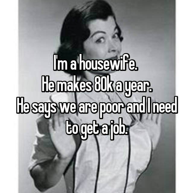 I'm a housewife.  He makes 80k a year. He says we are poor and I need to get a job.