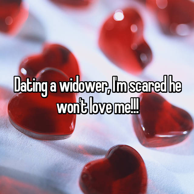 Dating a widower, I'm scared he won't love me!!!