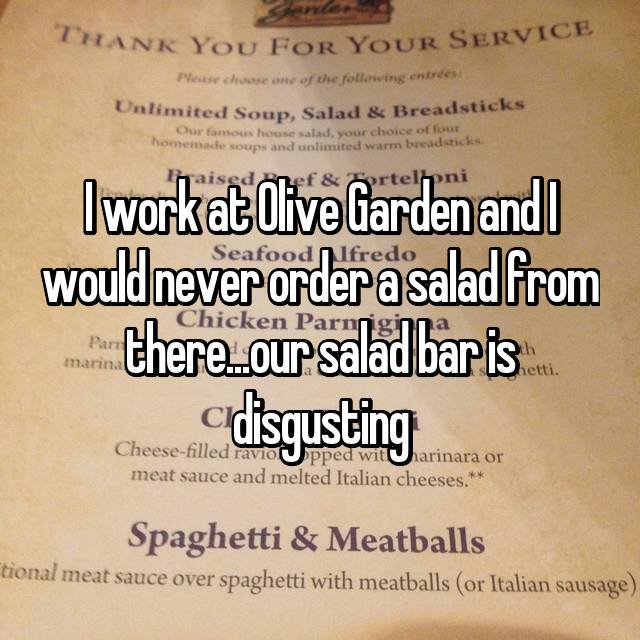 I work at Olive Garden and I would never order a salad from there...our salad bar is disgusting