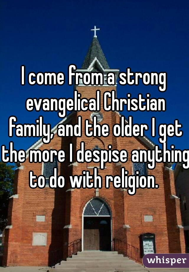 I come from a strong evangelical Christian family, and the older I get the more I despise anything to do with religion.