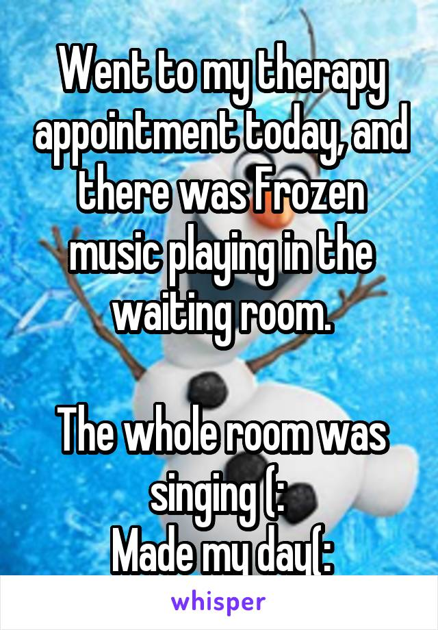 Went to my therapy appointment today, and there was Frozen music playing in the waiting room.  The whole room was singing (:  Made my day(: