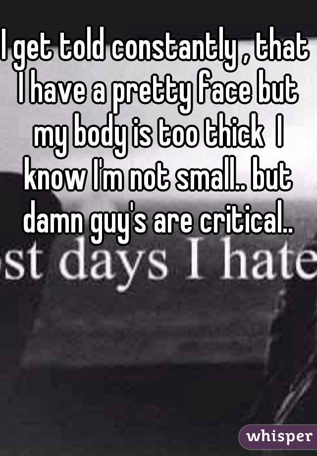 I get told constantly , that I have a pretty face but my body is too thick  I know I'm not small.. but damn guy's are critical..