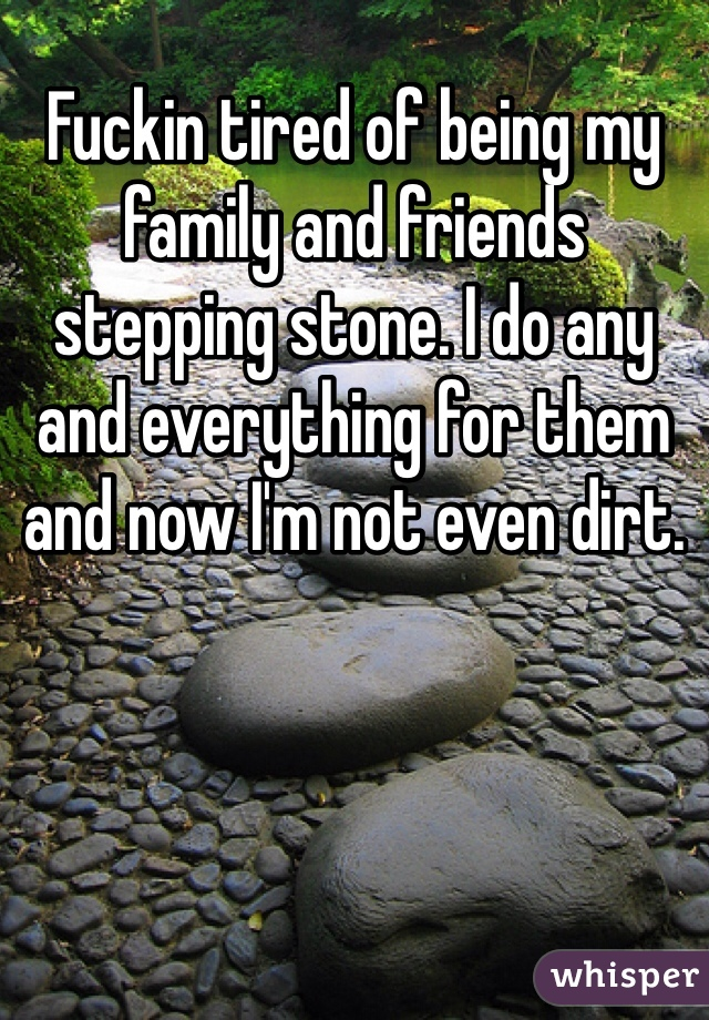 Fuckin tired of being my family and friends stepping stone. I do any and everything for them and now I'm not even dirt.