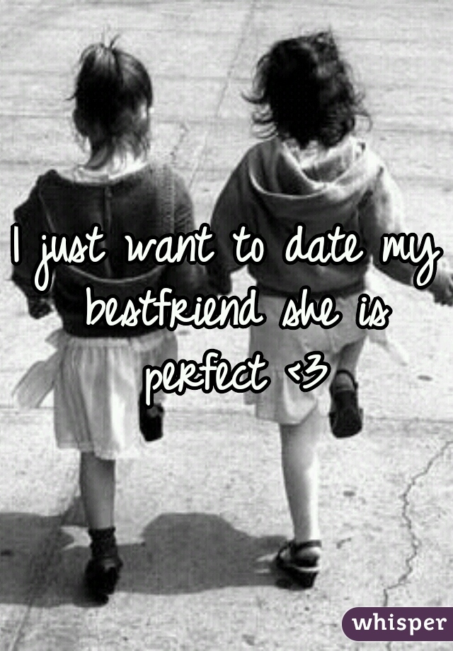 I just want to date my bestfriend she is perfect <3