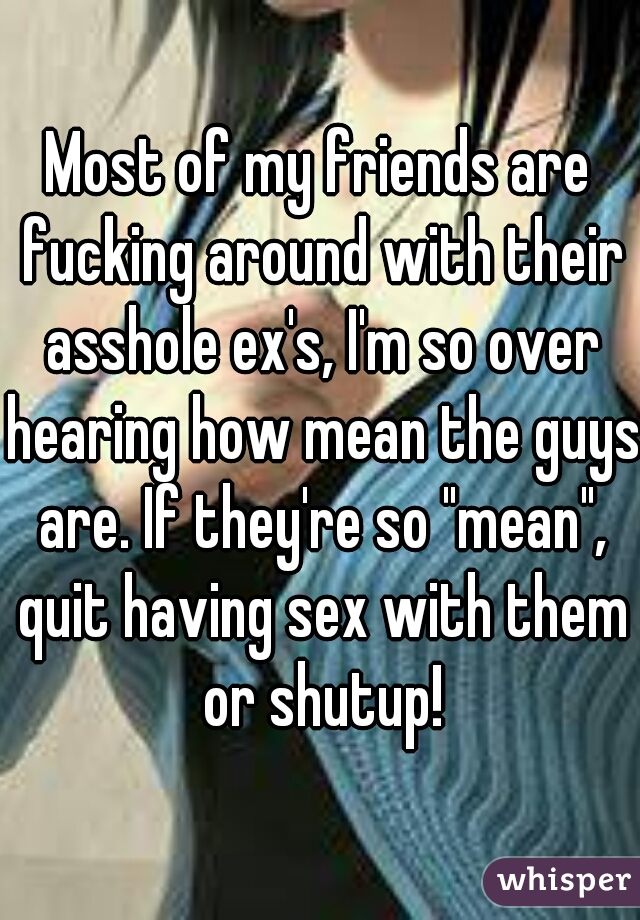 """Most of my friends are fucking around with their asshole ex's, I'm so over hearing how mean the guys are. If they're so """"mean"""", quit having sex with them or shutup!"""