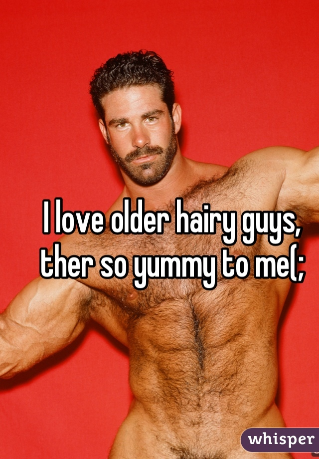 I love older hairy guys, ther so yummy to me(;