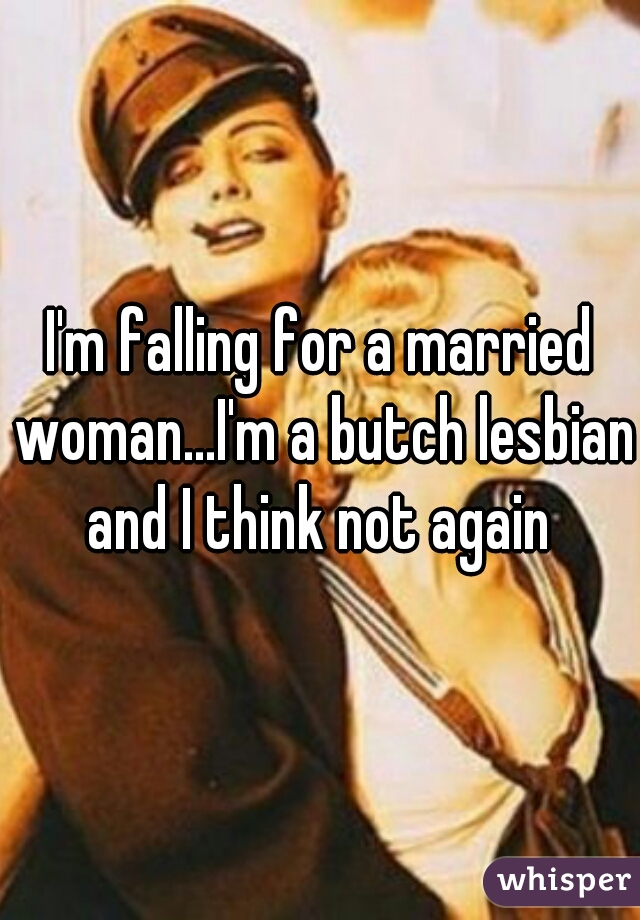 I'm falling for a married woman...I'm a butch lesbian and I think not again