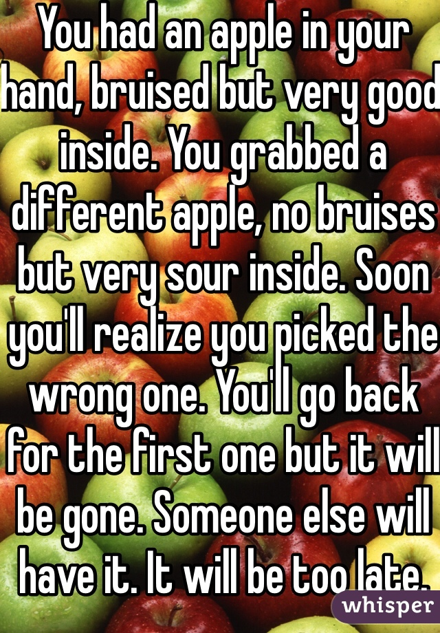 You had an apple in your hand, bruised but very good inside. You grabbed a different apple, no bruises but very sour inside. Soon you'll realize you picked the wrong one. You'll go back for the first one but it will be gone. Someone else will have it. It will be too late.