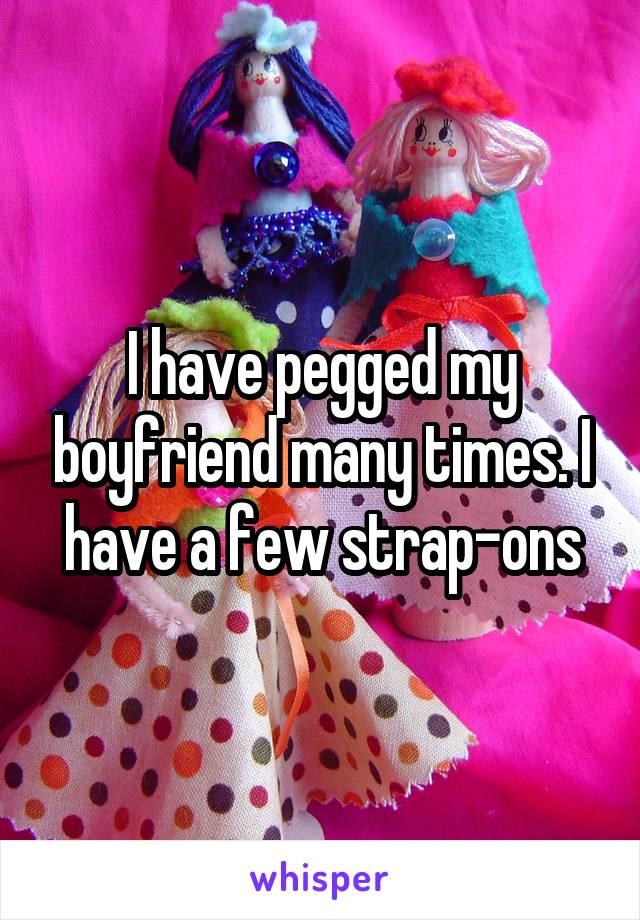 I have pegged my boyfriend many times. I have a few strap-ons