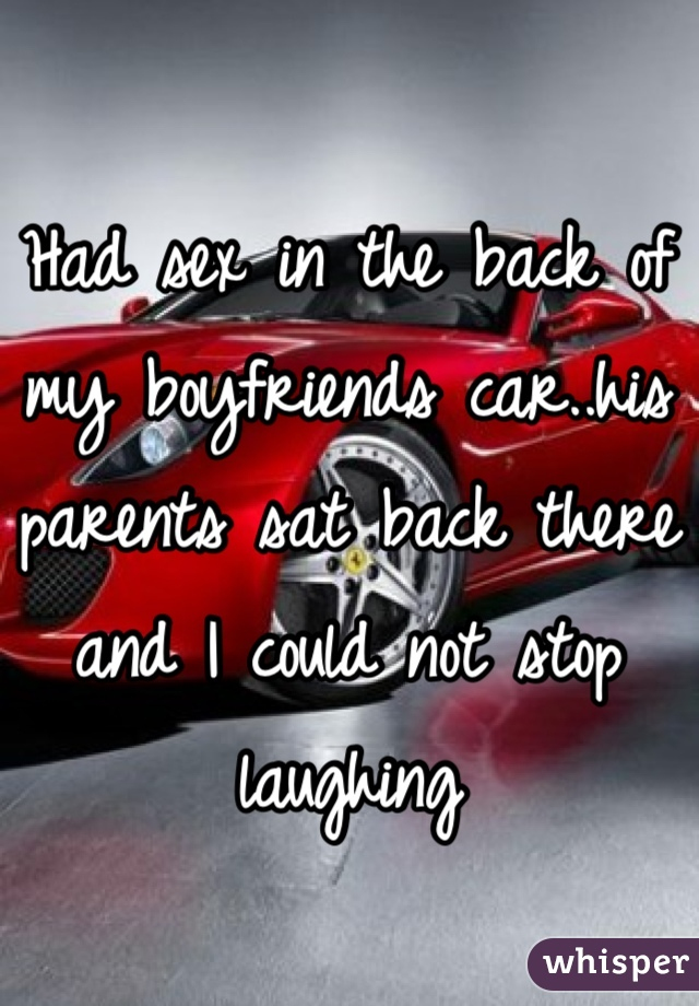 Had sex in the back of my boyfriends car..his parents sat back there and I could not stop laughing