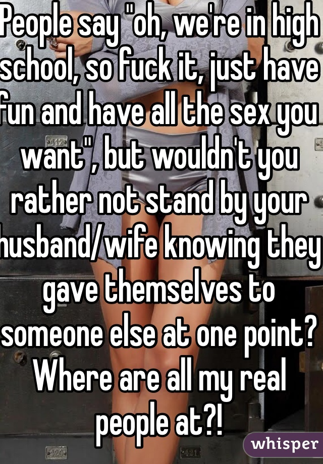 "People say ""oh, we're in high school, so fuck it, just have fun and have all the sex you want"", but wouldn't you rather not stand by your husband/wife knowing they gave themselves to someone else at one point? Where are all my real people at?!"