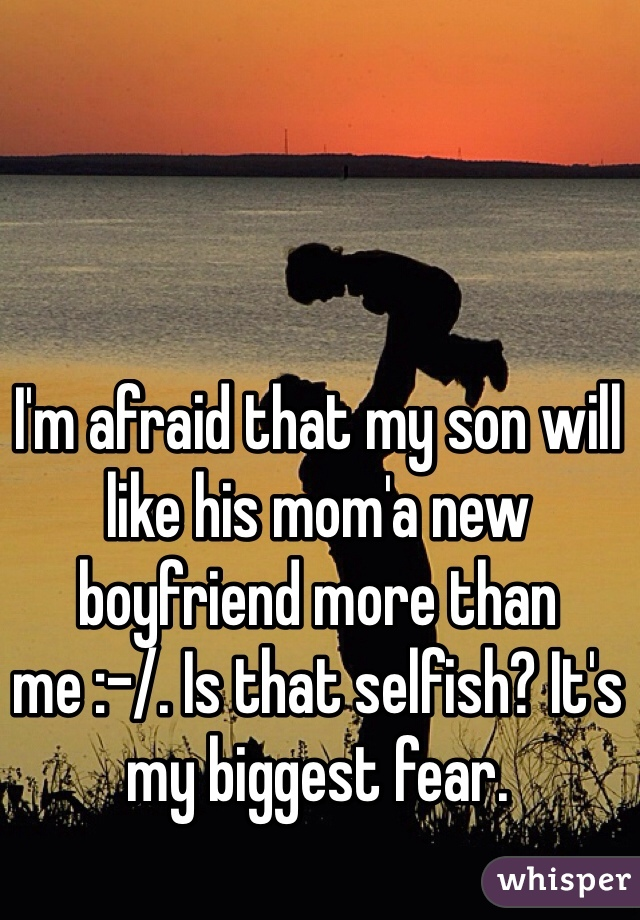 I'm afraid that my son will like his mom'a new boyfriend more than me :-/. Is that selfish? It's my biggest fear.