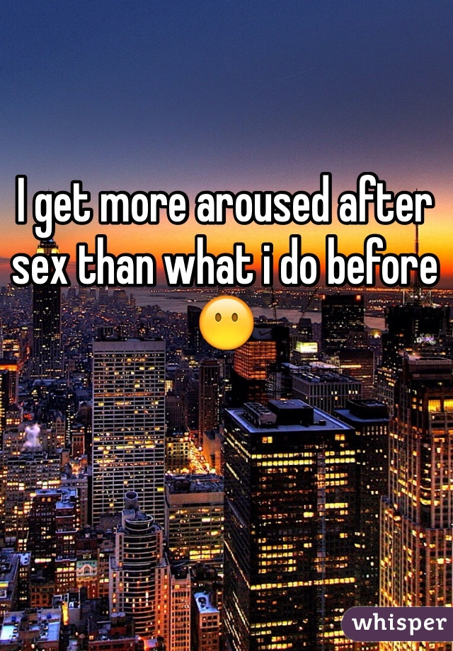 I get more aroused after sex than what i do before 😶