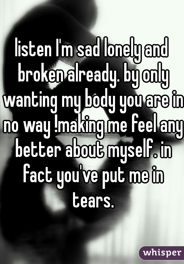 listen I'm sad lonely and broken already. by only wanting my body you are in no way !making me feel any better about myself. in fact you've put me in tears.