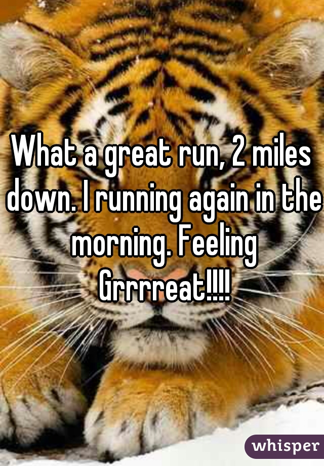 What a great run, 2 miles down. I running again in the morning. Feeling Grrrreat!!!!