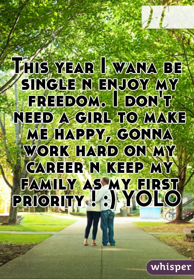 This year I wana be single n enjoy my freedom. I don't need a girl to make me happy, gonna work hard on my career n keep my family as my first priority ! :) YOLO