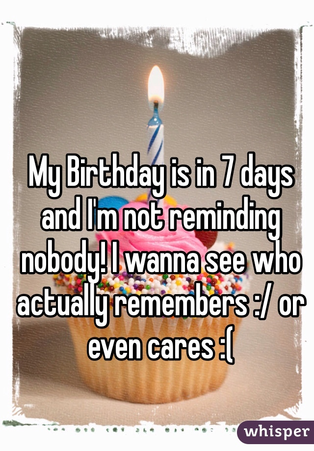 My Birthday is in 7 days and I'm not reminding nobody! I wanna see who actually remembers :/ or even cares :(