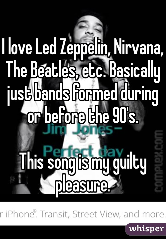 I love Led Zeppelin, Nirvana, The Beatles, etc. Basically just bands formed during or before the 90's.  This song is my guilty pleasure.