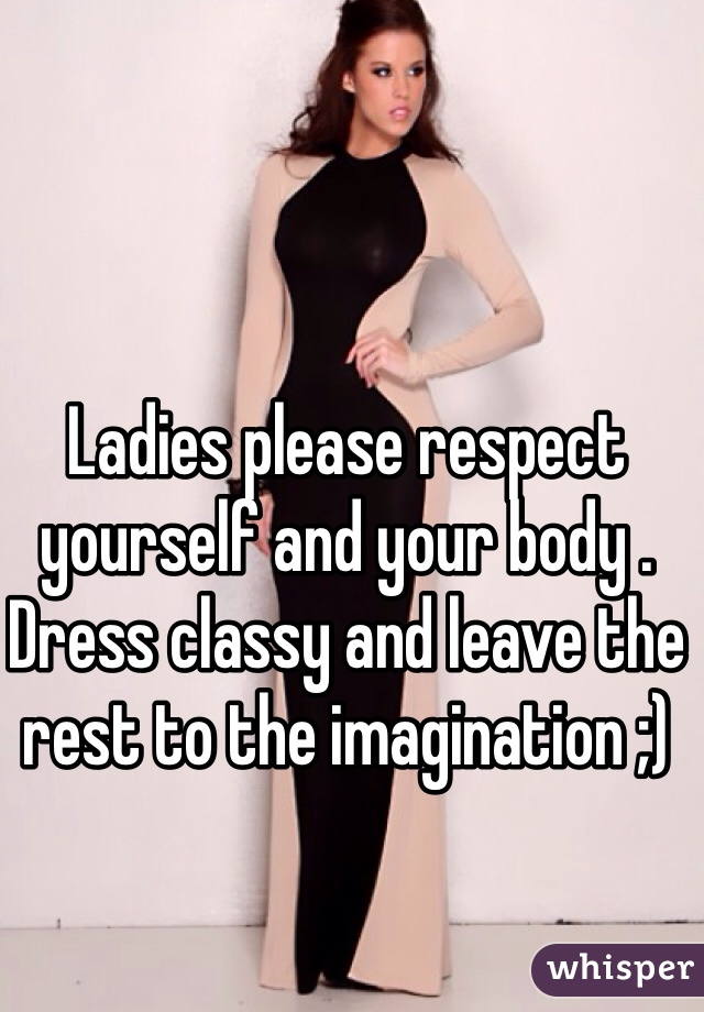 Ladies please respect yourself and your body . Dress classy and leave the rest to the imagination ;)