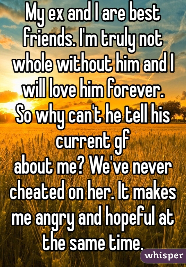 My ex and I are best friends. I'm truly not whole without him and I will love him forever.  So why can't he tell his current gf about me? We've never cheated on her. It makes me angry and hopeful at the same time.