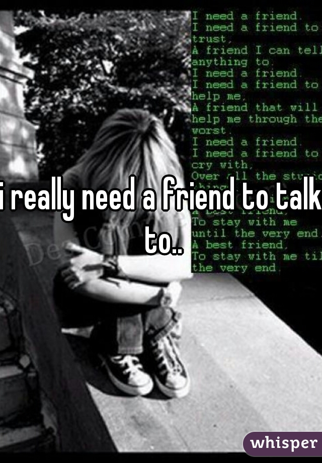i really need a friend to talk to..