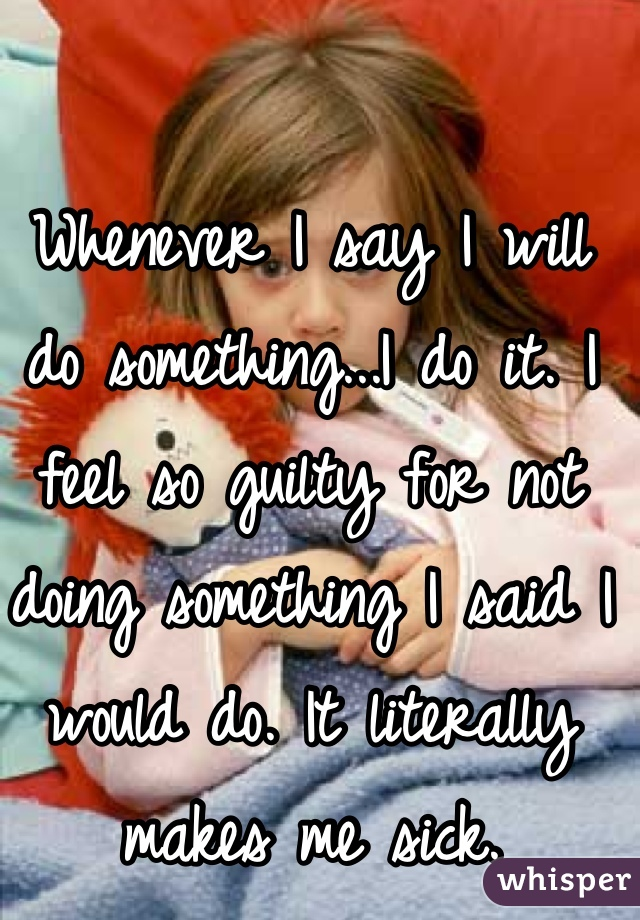 Whenever I say I will do something...I do it. I feel so guilty for not doing something I said I would do. It literally makes me sick.