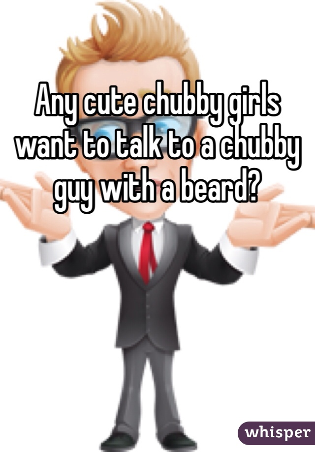 Any cute chubby girls want to talk to a chubby guy with a beard?