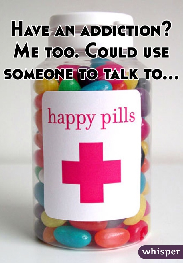 Have an addiction? Me too. Could use someone to talk to...