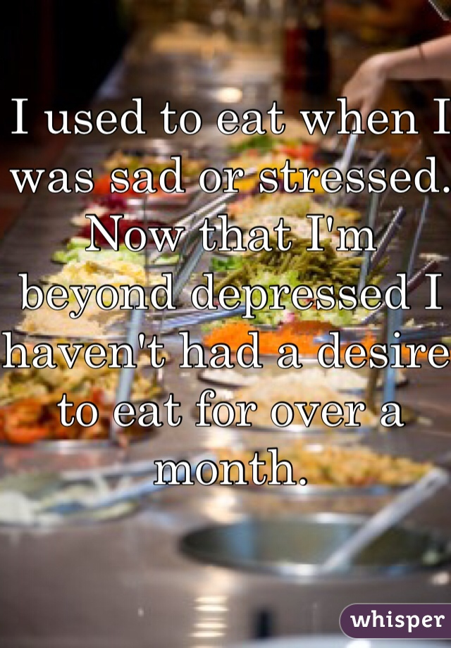 I used to eat when I was sad or stressed. Now that I'm beyond depressed I haven't had a desire to eat for over a month.