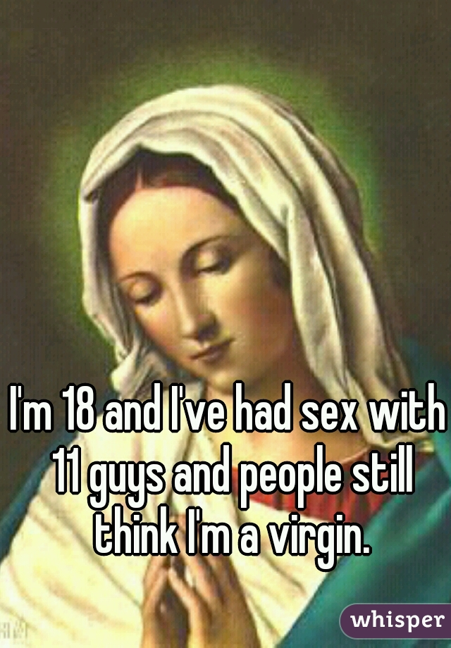I'm 18 and I've had sex with 11 guys and people still think I'm a virgin.