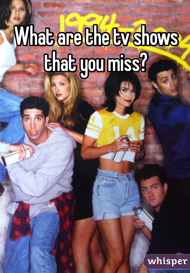 What are the tv shows that you miss?