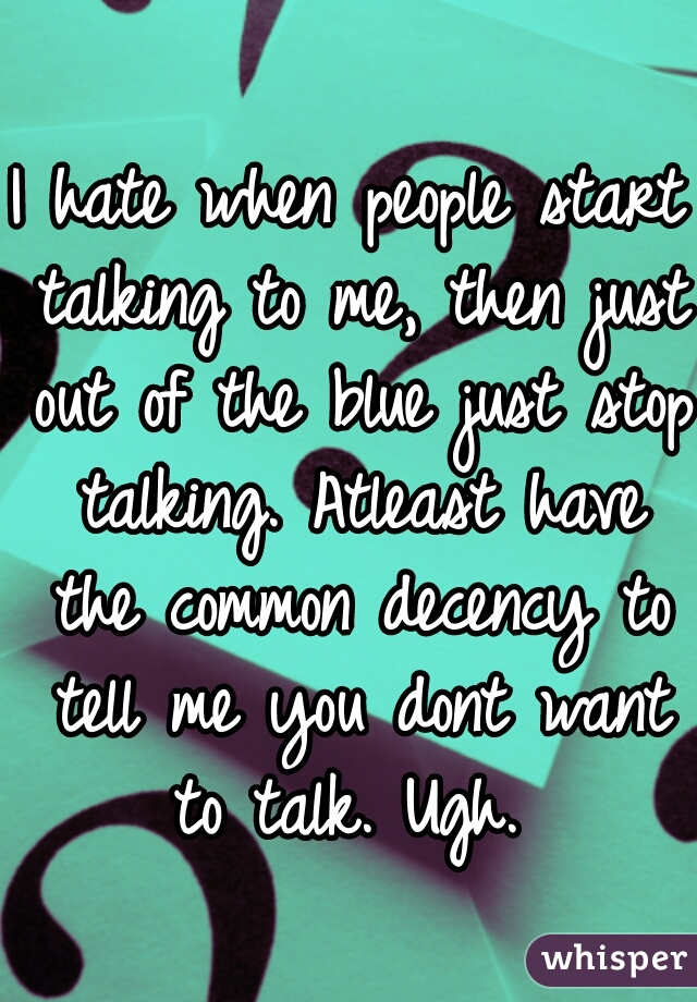 I hate when people start talking to me, then just out of the blue just stop talking. Atleast have the common decency to tell me you dont want to talk. Ugh.