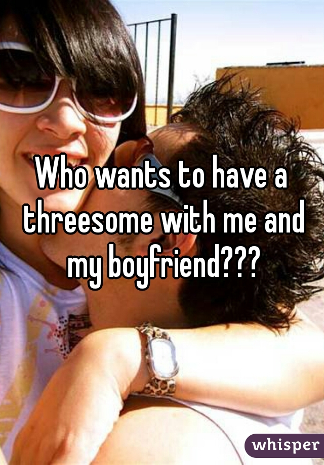 Who wants to have a threesome with me and my boyfriend???
