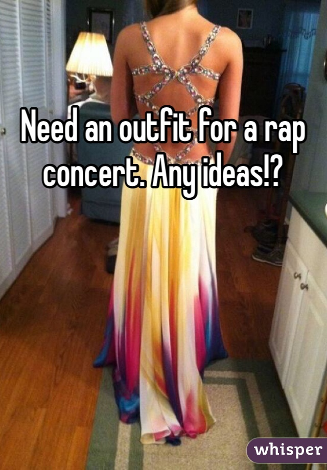 Need an outfit for a rap concert. Any ideas!?
