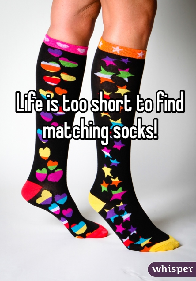 Life is too short to find matching socks!
