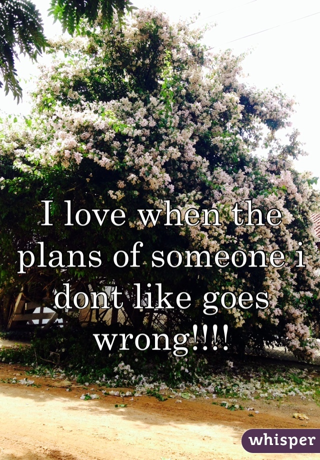 I love when the plans of someone i dont like goes wrong!!!!