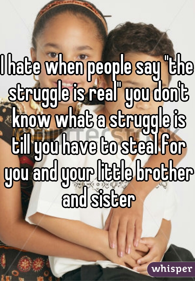 """I hate when people say """"the struggle is real"""" you don't know what a struggle is till you have to steal for you and your little brother and sister"""