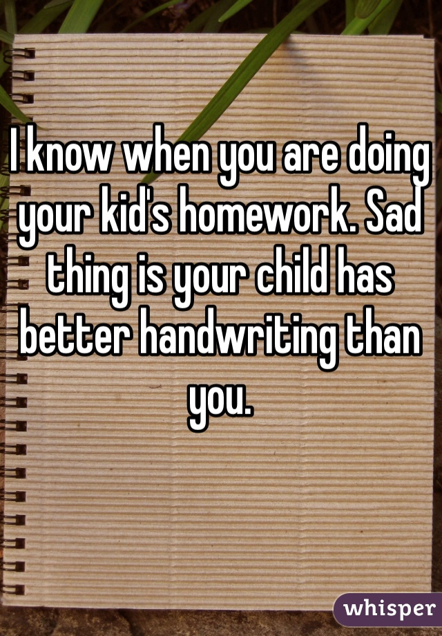 I know when you are doing your kid's homework. Sad thing is your child has better handwriting than you.