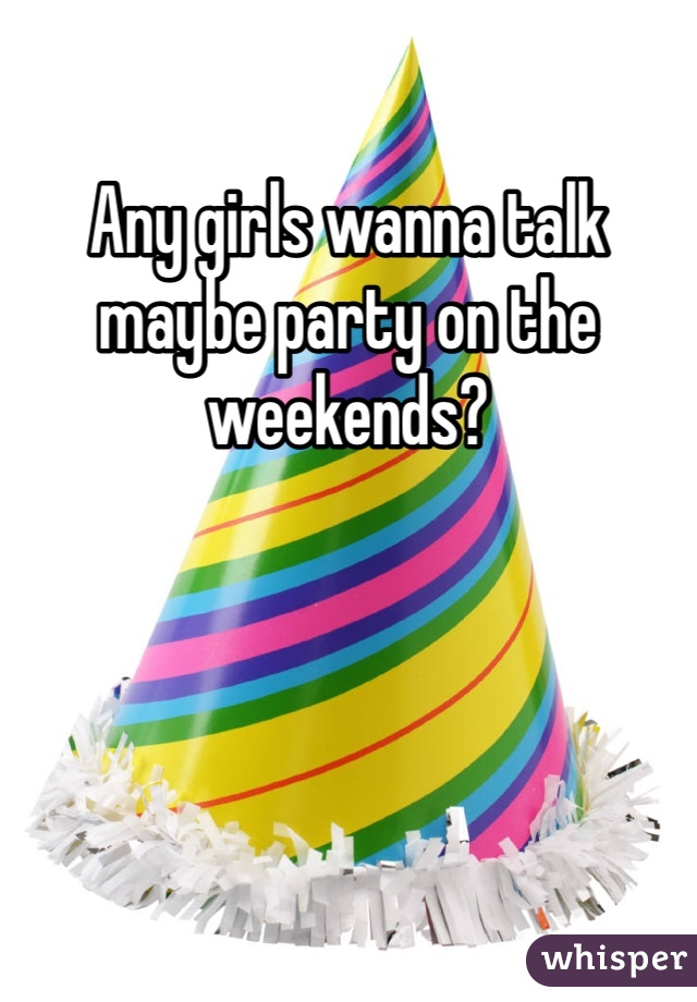 Any girls wanna talk maybe party on the weekends?