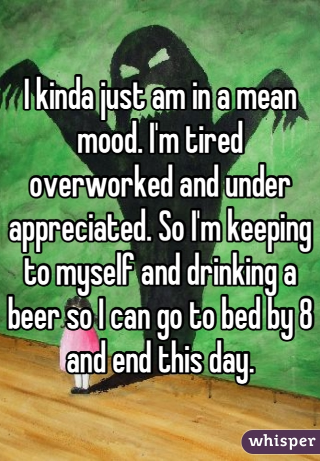 I kinda just am in a mean mood. I'm tired overworked and under appreciated. So I'm keeping to myself and drinking a beer so I can go to bed by 8 and end this day.
