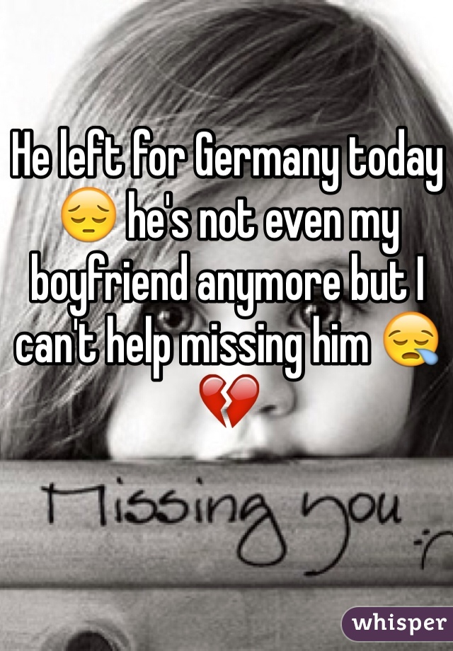 He left for Germany today 😔 he's not even my boyfriend anymore but I can't help missing him 😪 💔