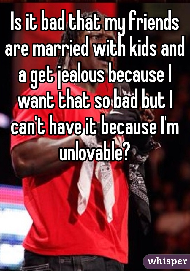 Is it bad that my friends are married with kids and a get jealous because I want that so bad but I can't have it because I'm unlovable?
