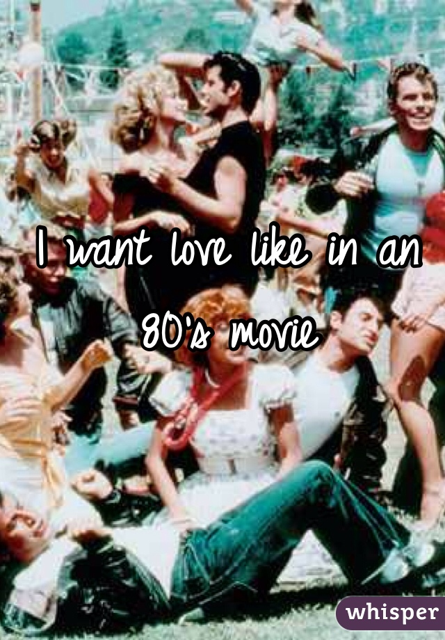 I want love like in an 80's movie