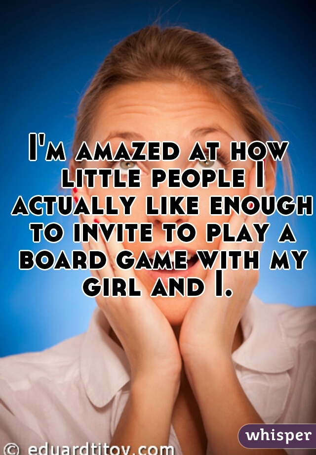 I'm amazed at how little people I actually like enough to invite to play a board game with my girl and I.